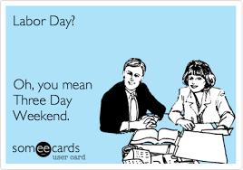 Labor Day Meme - labor day oh you mean three day weekend labor day ecard