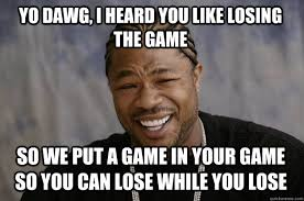 The Game Meme - yo dawg i heard you like losing the game so we put a game in your