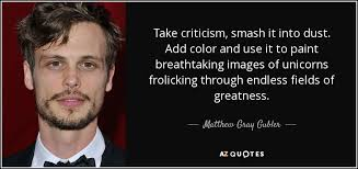matthew gray gubler quote take criticism smash it into dust add