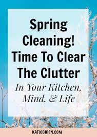 spring cleaning time to clear the clutter in your kitchen mind