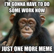 Chimp Meme - i m gonna have to do some work now just one more meme hesitant