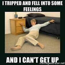 Fell Into Some Feelings Meme - i tripped and fell into some feelings and i can t get up life