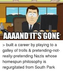 South Park And Its Gone Meme - aaaand its gone built a career by playing to a galley of trolls