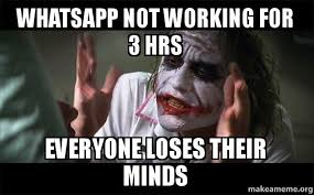 Not Working Meme - whatsapp not working for 3 hrs everyone loses their minds