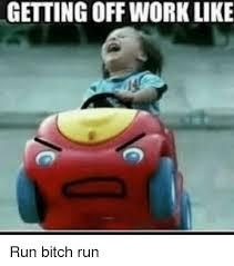 Run Bitch Run Meme - getting off work like run bitch run meme on me me