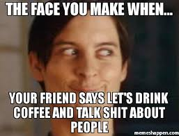Talk Shit Meme - the face you make when your friend says let s drink coffee and