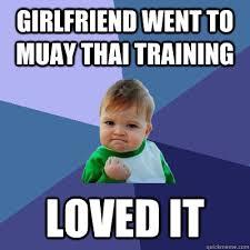 Muay Thai Memes - girlfriend went to muay thai training loved it success kid quickmeme