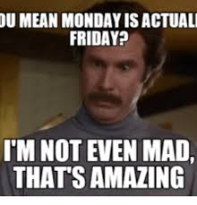 I M Not Even Mad Meme - u mean monday is actuali friday i m not even mad thats amazing