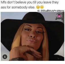 I Don T Believe You Meme - mfs don t believe you till you leave they ass for somebody else ig