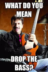 Bass Player Meme - ain t droppin my bass bass guitar memes pinterest bass and