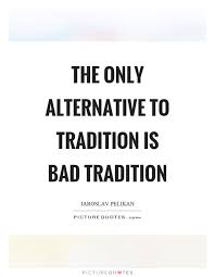 the only alternative to tradition is bad tradition picture quotes