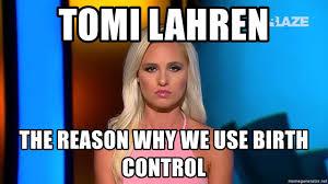 Birth Control Meme - tomi lahren the reason why we use birth control tomi lahren meme