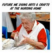 Nursing Home Meme - future me doing arts crafts at the nursing home ay meme on me me