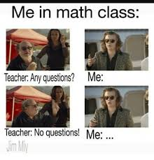 Any Questions Meme - me in math class teacher any questions me teacher no questions