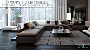 Modern Interior Home Designs Luxury Home Design U2013 3 Strategies To Create Chic Modern Interiors