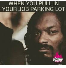 Ghetto Memes - when you pull in your job parking lot ghetto ghetto meme on me me