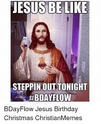 Christian Christmas Memes - jesus be like steppin out tonight bday flow bdayflow jesus