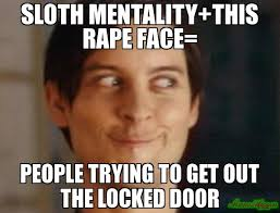 Sloth Rape Meme - sloth mentality this rape face people trying to get out the