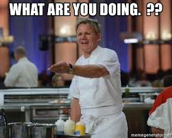 Hells Kitchen Meme - what are you doing gordon ramsay hells kitchen meme generator