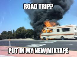 Trip Meme - going on a road trip bring my mixtape memes