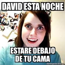 Memes De David - meme overly attached girlfriend david esta noche estare debajo de