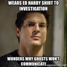 Ed Hardy Meme - wears ed hardy shirt to investigation wonders why ghosts won t