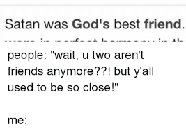 Funny Best Friends Memes - satan was god s best friend jli people wait u two aren t friends