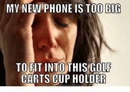 Big Phone Meme - my new phone is too big to fit into this golf carts cup holder