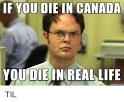 Real Life Meme - 25 best memes about if you die in canada you die in real life