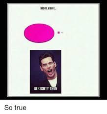 Alrighty Then Meme - mom can i alrighty then so true meme on sizzle