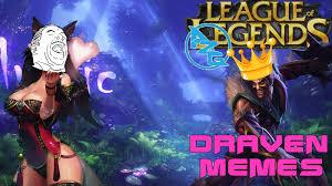 League Of Draven Meme - league of legends azg draven memes youtube