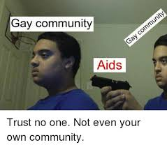 Gay Community Meme - gay community aids trust no one not even your own community