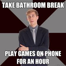 You Got Games On Your Phone Meme - take bathroom break play games on phone for an hour unmotivad