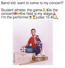 Band Kid Meme - band kid want to come to my concert student athlete the game is the
