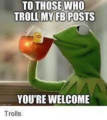 Facebook Troll Meme - to those who troll my fb posts you re welcome img flip com trolls