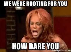 Tyra Banks Meme - we were rooting for you how dare you tyra banks meme generator
