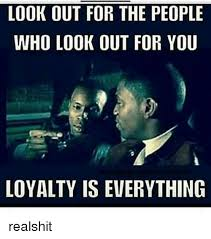 Look Out Meme - look out for the people who look out for you loyalty is everything