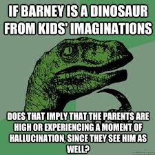 Barney The Dinosaur Meme - if barney is a dinosaur from kids imaginations does that imply