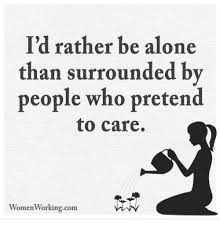 Alone Memes - i d rather be alone than surrounded by people who pretend to care