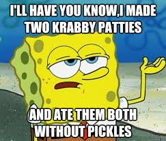 Spongebob Krabby Patty Meme - i ll have you know i made two krabby patties and ate them both