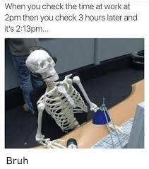 Bored At Work Meme - when you check the time at work at 2pm then you check 3 hours later