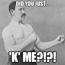 Meme K - did you just k me overly manly man quickmeme