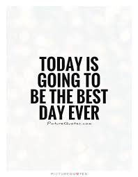 today is going to be the best day picture quotes