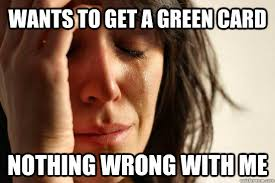 Green Card Meme - wants to get a green card nothing wrong with me first world