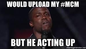 Meme Upload - would upload my mcm but he acting up kevin hart face meme generator