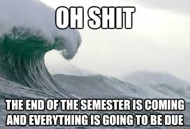 End Of Semester Memes - oh shit the end of the semester is coming and everything is going