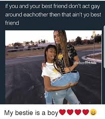 Gay Friend Meme - if you and your best friend don t act gay around eachother then