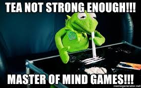 Mind Games Meme - tea not strong enough master of mind games cocaine kermit
