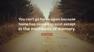 Home Again by John Steinbeck Quote U201cyou Can U0027t Go Home Again Because Home Has