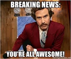 Awesome Meme - breaking news you re all awesome ron burgundy meme meme generator